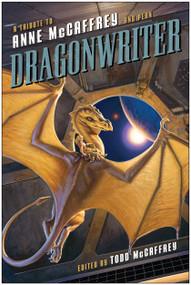 Dragonwriter (A Tribute to Anne McCaffrey and Pern) by Todd McCaffrey, David Brin, Lois McMaster Bujold, 9781937856830