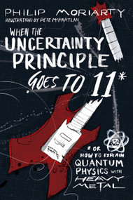 When the Uncertainty Principle Goes to 11 (Or How to Explain Quantum Physics with Heavy Metal) by Philip Moriarty, 9781944648527