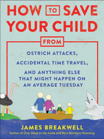 How to Save Your Child from Ostrich Attacks, Accidental Time Travel, and Anything Else that Might Happen on an Average Tuesday by James Breakwell, 9781948836456
