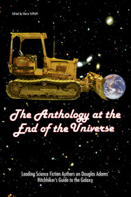 The Anthology At The End Of The Universe (Leading Science Fiction Authors On Douglas Adams' The Hitchhiker's Guide To The Galaxy) by Glenn Yeffeth, 9781932100563