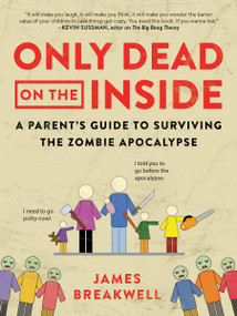Only Dead on the Inside (A Parent's Guide to Surviving the Zombie Apocalypse) by James Breakwell, 9781944648633