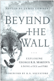 Beyond the Wall (Exploring George R. R. Martin's A Song of Ice and Fire, From A Game of Thrones to A Dance with Dragons) by James Lowder, R. A. Salvatore, Daniel Abraham, 9781936661749