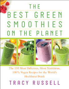 The Best Green Smoothies on the Planet (The 150 Most Delicious, Most Nutritious, 100% Vegan Recipes for the World's Healthiest Drink) by Tracy Russell, Kathy Patalsky, 9781940363271