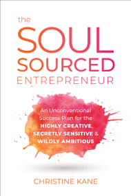 The Soul-Sourced Entrepreneur (An Unconventional Success Plan for the Highly Creative, Secretly Sensitive, and Wildly Ambitious) by Christine Kane, 9781950665440