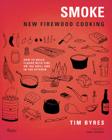 Smoke: New Firewood Cooking (How To Build Flavor with Fire on the Grill and in the Kitchen) by Tim Byres, Josh Ozersky, 9780847839797