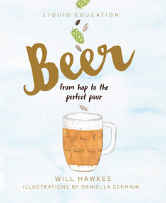 Liquid Education: Beer (From Hop to the Perfect Pour) by Will Hawkes, Daniella Germain, 9781925418156