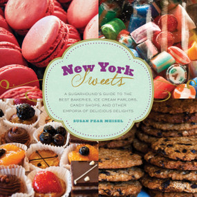 New York Sweets (A Sugarhound's Guide to the Best Bakeries, Ice Cream Parlors, Candy Shops, and Other Emporia of Delicious Delights) by Susan Meisel, 9780847839612