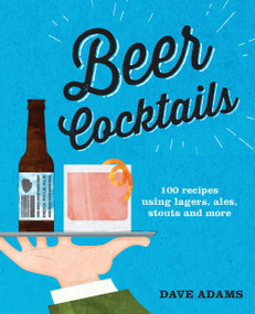 Beer Cocktails (100 recipes using lagers, ales, stouts and more) by Dave Adams, 9781925418439