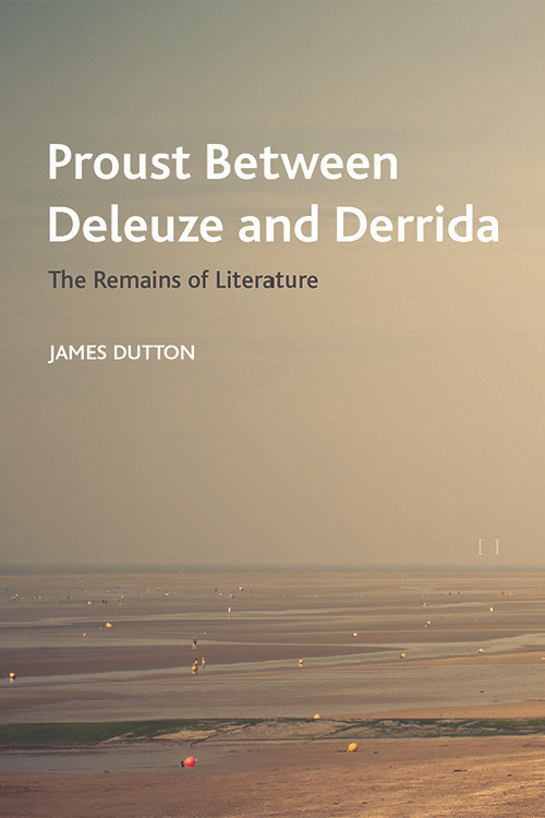 Proust Between Deleuze and Derrida (The Remains of Literature) by James Dutton, 9781474490504