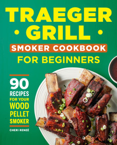 Traeger Grill Smoker Cookbook for Beginners (90 Recipes for Your Wood Pellet Smoker) by Cheri Reneé, 9781638072003