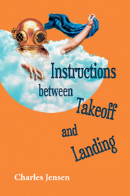 Instructions between Takeoff and Landing (poems) by Charles Jensen, 9781629222240