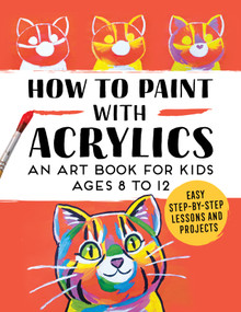 How to Paint with Acrylics (An Art Book for Kids Ages 8 to 12) by , 9781648765933