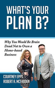 What's Your Plan B? (Why You Would be Brain Dead Not to Own a Home-based Business) by Courtney Epps, Robert A. McFadden, 9781950892716