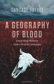 A Geography of Blood (Unearthing Memory from a Prairie Landscape) by Candace Savage, 9781553652342