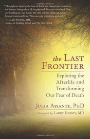The Last Frontier (Exploring the Afterlife and Transforming Our Fear of Death) by Julia Assante, Larry Dossey, 9781608681600