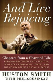 And Live Rejoicing (Chapters from a Charmed Life - Personal Encounters with Spiritual Mavericks, Remarkable Seekers, and the World's Great Religious Leaders) by Huston Smith, Phil Cousineau, 9781608680719