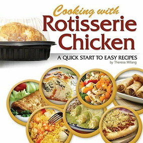 Cooking with Rotisserie Chicken (A Quick Start to Easy Recipes) by Theresa Millang, 9781591933175