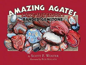 Amazing Agates (Lake Superior's Banded Gemstone) by Scott F. Wolter, 9780979200694