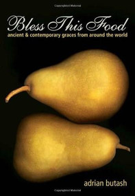 Bless This Food (Ancient and Contemporary Graces from Around the World) by Adrian Butash, 9781608682140