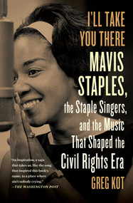 I'll Take You There (Mavis Staples, the Staple Singers, and the Music That Shaped the Civil Rights Era) by Greg Kot, 9781451647860