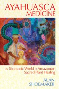 Ayahuasca Medicine (The Shamanic World of Amazonian Sacred Plant Healing) by Alan Shoemaker, 9781620551936