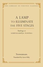 A Lamp to Illuminate the Five Stages (Teachings on Guhyasamaja Tantra) by Je Tsongkhapa, Kilty Galvin, Thupten Jinpa, 9780861714544