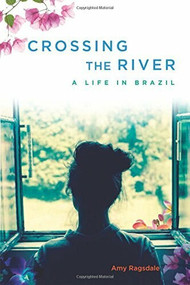 Crossing the River (A Life in Brazil) by Amy Ragsdale, 9781580055864