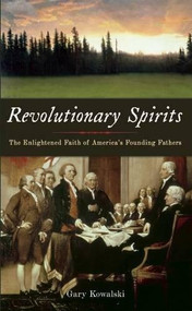 Revolutionary Spirits (The Enlightened Faith of America's Founding Fathers) by Gary Kowalski, 9781933346304