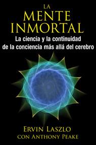 La mente inmortal (La ciencia y la continuidad de la conciencia más allá del cerebro) by Ervin Laszlo, Anthony Peake, 9781620555415