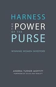 Harness the Power of the Purse: Winning Women Investors by Andrea Turner Moffitt, Sylvia Ann Hewlett, 9781940207964