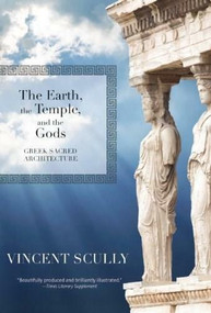 The Earth, the Temple, and the Gods (Greek Sacred Architecture) by Vincent Scully, 9781595341761