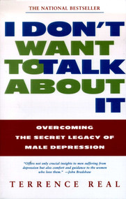 I Don't Want to Talk About It (Overcoming the Secret Legacy of Male Depression) by Terrence Real, 9780684835396