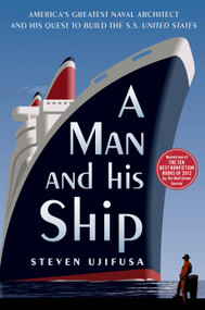 A Man and His Ship (America's Greatest Naval Architect and His Quest to Build the S.S. United States) by Steven Ujifusa, 9781451645095