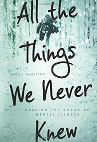 All the Things We Never Knew (Chasing the Chaos of Mental Illness) by Sheila Hamilton, 9781580055840