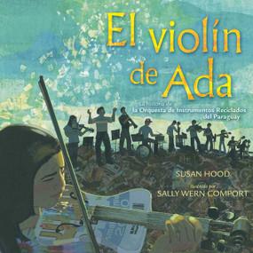 El violín de Ada (Ada's Violin) (La historia de la Orquesta de Instrumentos Reciclados del Paraguay) by Susan Hood, Sally Wern Comport, Shelley McConnell, 9781481466578
