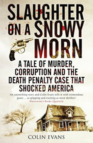 Slaughter on a Snowy Morn (A Tale of Murder, Corruption and the Death Penalty Case that Shocked America) by Colin Evans, 9781848312166