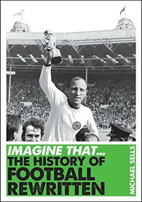 Imagine That - Football (The History of Football Rewritten) by MIchael Sells, 9781848315662