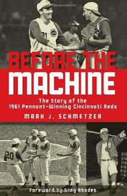 Before the Machine (The Story of the 1961 Pennant-Winning Reds) by Mark J. Schmetzer, Greg Rhodes, 9781578604630