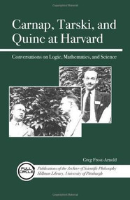 Carnap, Tarski, and Quine at Harvard (Conversations on Logic, Mathematics, and Science) by Greg Frost-Arnold, 9780812698305