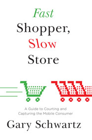 Fast Shopper, Slow Store (A Guide to Courting and Capturing the Mobile Consu) by Gary Schwartz, 9781476718705