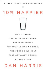 10% Happier (How I Tamed the Voice in My Head, Reduced Stress Without Losing My Edge, and Found Self-Help That Actually Works--A True Story) - 9780062265425 by Dan Harris, 9780062265425