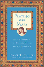 Praying with Mary (Sacred Prayers to the Blessed Mother for All Occasions) by Janice T. Connell, 9780060615215