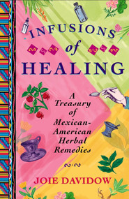 Infusions of Healing (A Treasury of Mexican-American Herbal Remedies) by Joie Davidow, 9780684854168