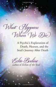 What Happens When We Die (A Psychic's Exploration of Death, Heaven, and the Soul's Journey After Death) by Echo Bodine, 9781608680351