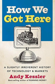 How We Got Here (A Slightly Irreverent History of Technology and Markets) by Andy Kessler, 9780060840976