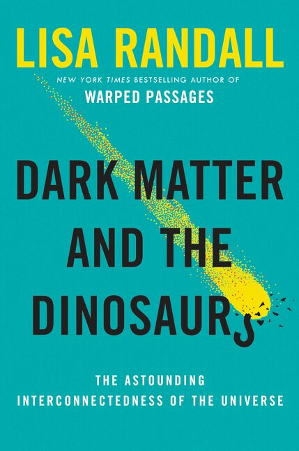 Dark Matter and the Dinosaurs (The Astounding Interconnectedness of the Universe) by Lisa Randall, 9780062328472