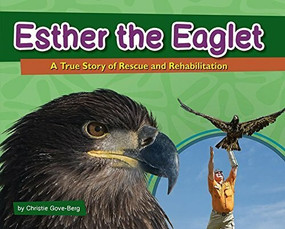 Esther the Eaglet (A True Story of Rescue and Rehabilitation) by Christie Gove-Berg, 9781591935421