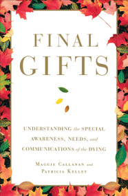 Final Gifts (Understanding the Special Awareness, Needs, and Communications of the Dying) by Maggie Callanan, Patricia Kelley, 9781451667257