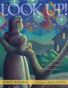 Look Up! (Henrietta Leavitt, Pioneering Woman Astronomer) by Robert Burleigh, Raúl Colón, 9781416958192