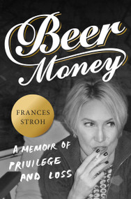 Beer Money (A Memoir of Privilege and Loss) by Frances Stroh, 9780062393159